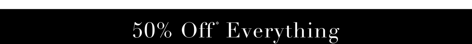 50% Off* Everything