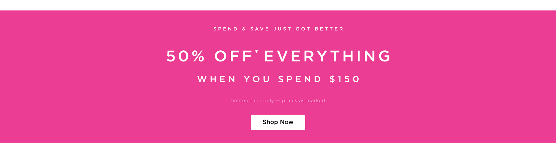 Spend & Save Just Got Better. 50% Off* Everything when you spend $150. Limited time only - prices as marked. Shop Now.